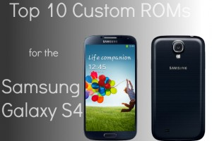 Top 10 Custom ROMs for the Samsung Galaxy S4