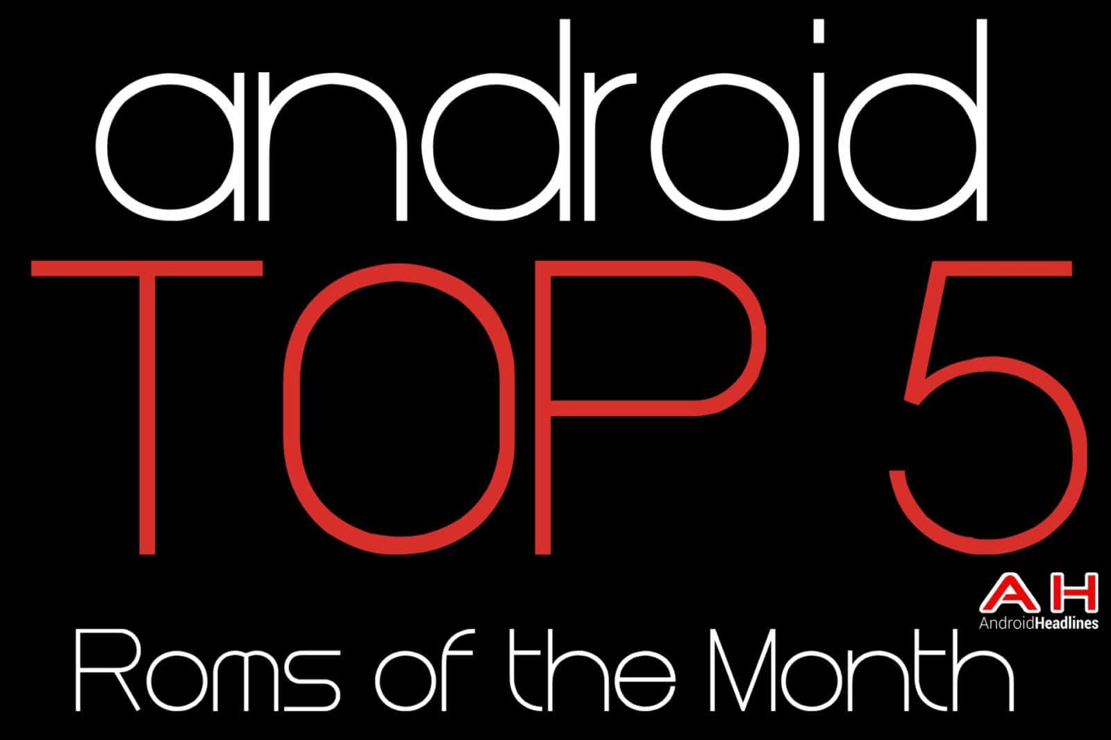 AH Android Top 5 Roms of the Month