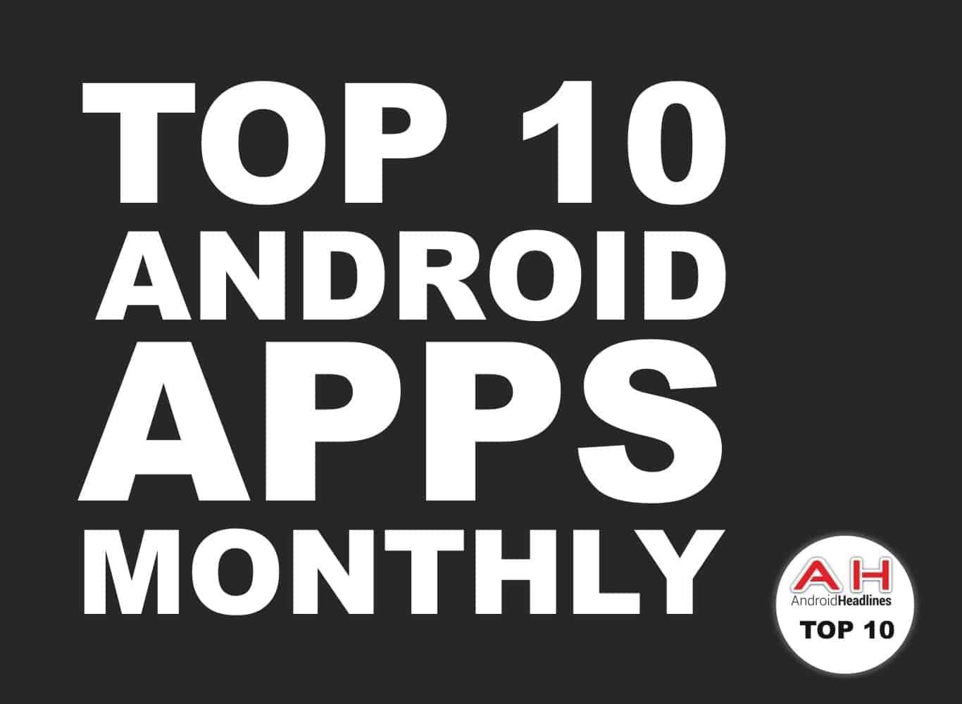 AH NEW TOP 10 ANDROID APPS MONTHLY Feature Image